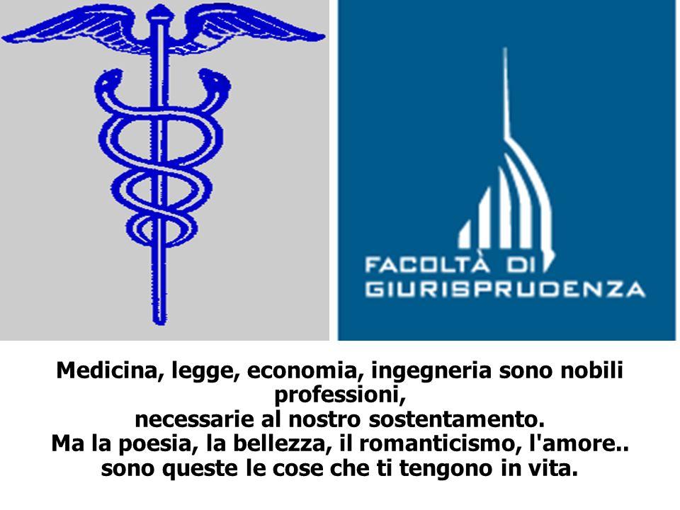 Medicina, legge, economia, ingegneria sono nobili professioni, necessarie al nostro sostentamento. Ma la poesia, la bellezza, il romanticismo, l'amore