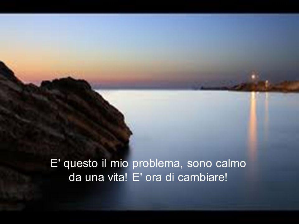E' questo il mio problema, sono calmo da una vita! E' ora di cambiare!