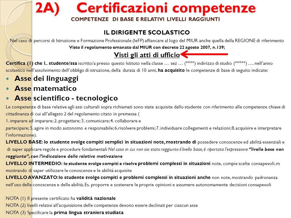 2A) Certificazioni competenze COMPETENZE DI BASE E RELATIVI LIVELLI RAGGIUNTI IL DIRIGENTE SCOLASTICO Nel caso di percorsi di Istruzione e Formazione Professionale (IeFP) affiancare al logo del MIUR anche quella della REGIONE di riferimento Visto il regolamento emanato dal MIUR con decreto 22 agosto 2007, n.139; Visti gli atti di ufficio Certifica (1) che l..