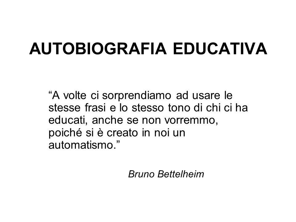AUTOBIOGRAFIA EDUCATIVA A volte ci sorprendiamo ad usare le stesse frasi e lo stesso tono di chi ci ha educati, anche se non vorremmo, poiché si è cre