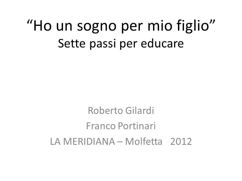 Ho un sogno per mio figlio Sette passi per educare Roberto Gilardi Franco Portinari LA MERIDIANA – Molfetta 2012
