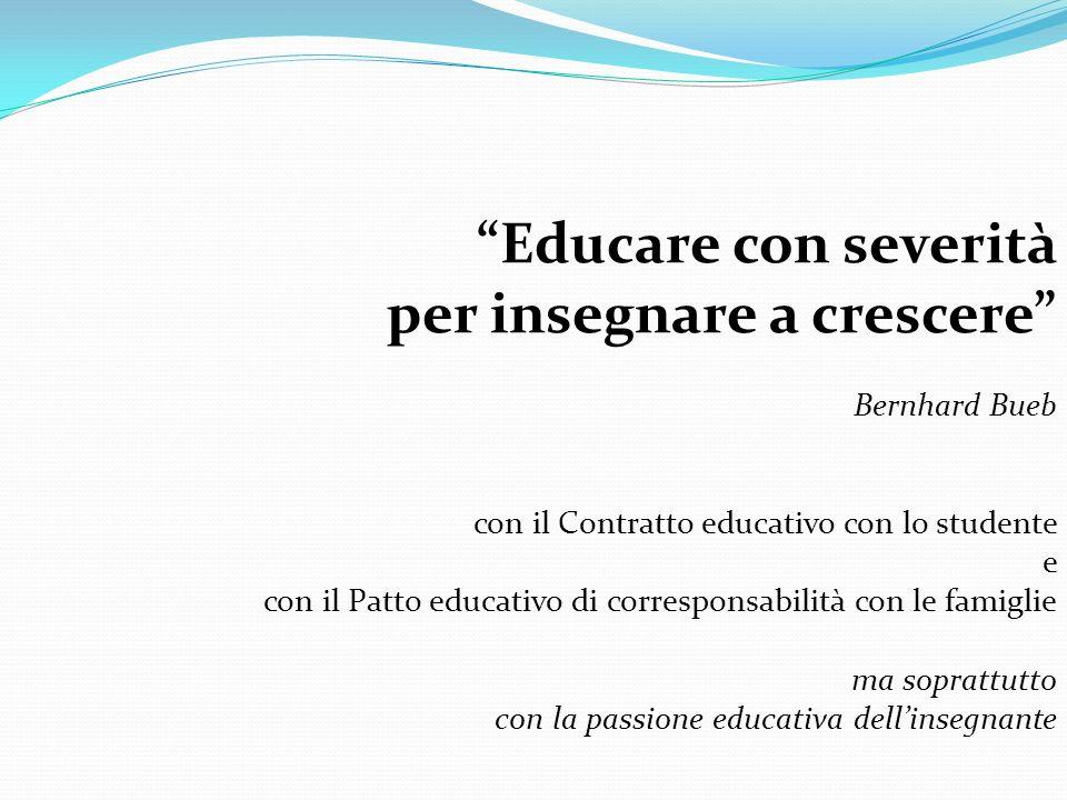 Educare con severità per insegnare a crescere Bernhard Bueb con il Contratto educativo con lo studente e con il Patto educativo di corresponsabilità c