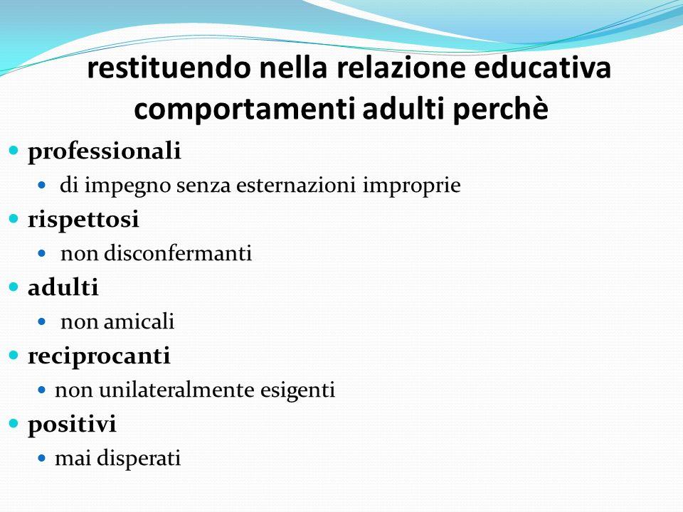 restituendo nella relazione educativa comportamenti adulti perchè professionali di impegno senza esternazioni improprie rispettosi non disconfermanti