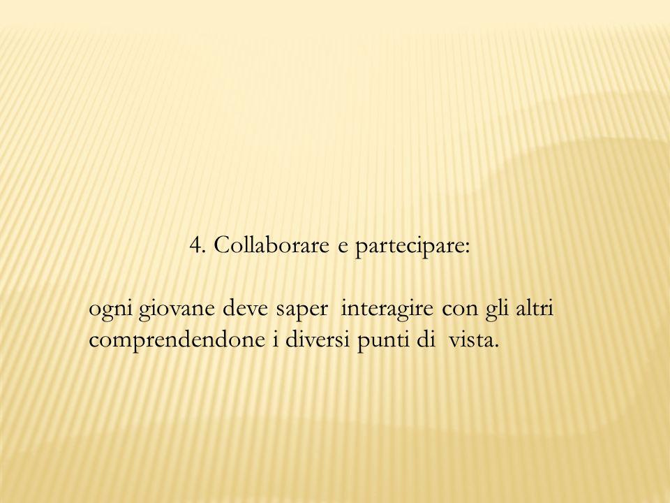 4. Collaborare e partecipare: ogni giovane deve saper interagire con gli altri comprendendone i diversi punti di vista.