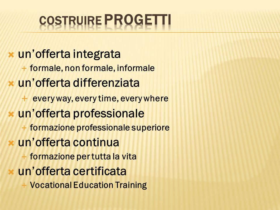 unofferta integrata formale, non formale, informale unofferta differenziata every way, every time, every where unofferta professionale formazione professionale superiore unofferta continua formazione per tutta la vita unofferta certificata Vocational Education Training