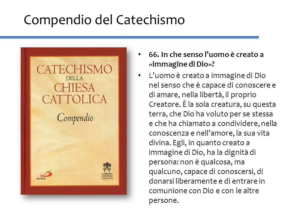 Compendio del Catechismo 66. In che senso l'uomo è creato a «immagine di Dio»? L'uomo è creato a immagine di Dio nel senso che è capace di conoscere e