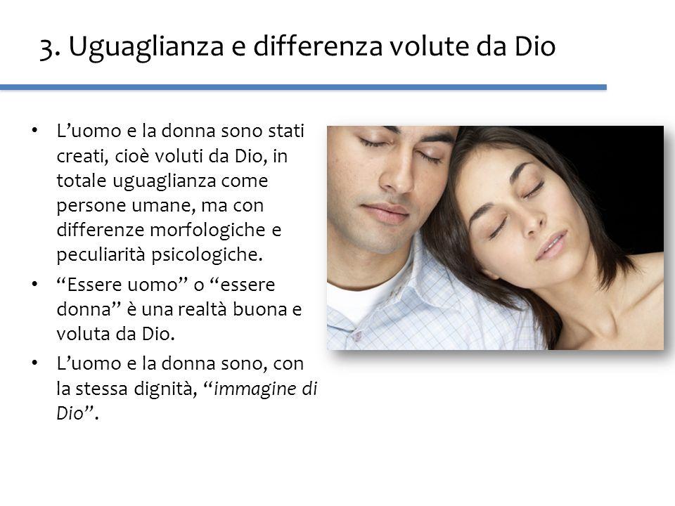3. Uguaglianza e differenza volute da Dio Luomo e la donna sono stati creati, cioè voluti da Dio, in totale uguaglianza come persone umane, ma con dif