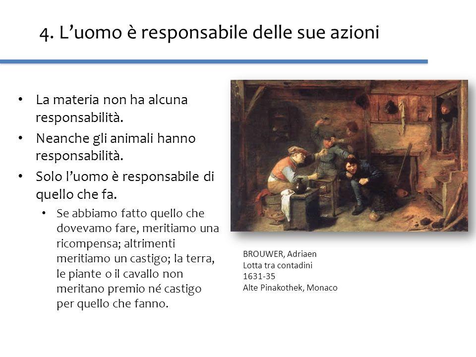4. Luomo è responsabile delle sue azioni La materia non ha alcuna responsabilità. Neanche gli animali hanno responsabilità. Solo luomo è responsabile