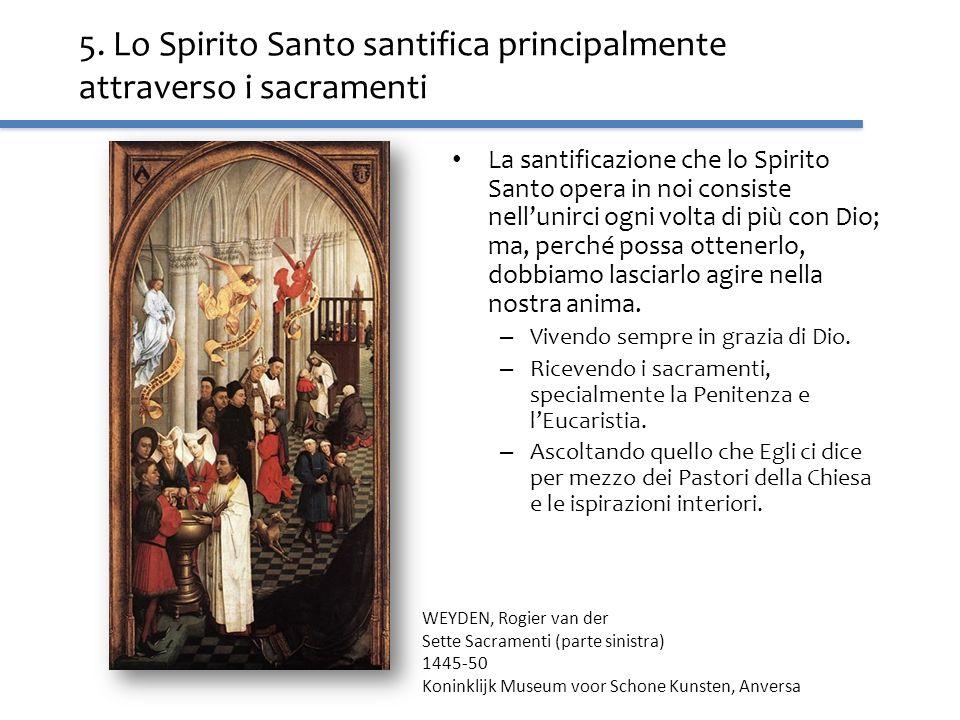 5. Lo Spirito Santo santifica principalmente attraverso i sacramenti La santificazione che lo Spirito Santo opera in noi consiste nellunirci ogni volt