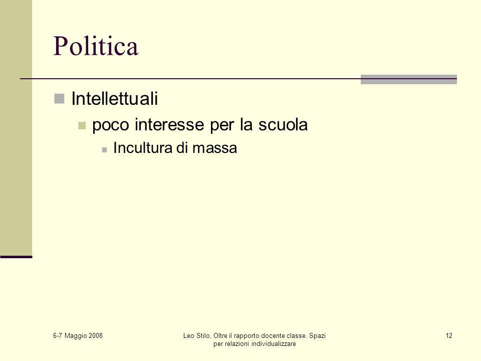 6-7 Maggio 2008 Leo Stilo, Oltre il rapporto docente classe. Spazi per relazioni individualizzare 12 Politica Intellettuali poco interesse per la scuo