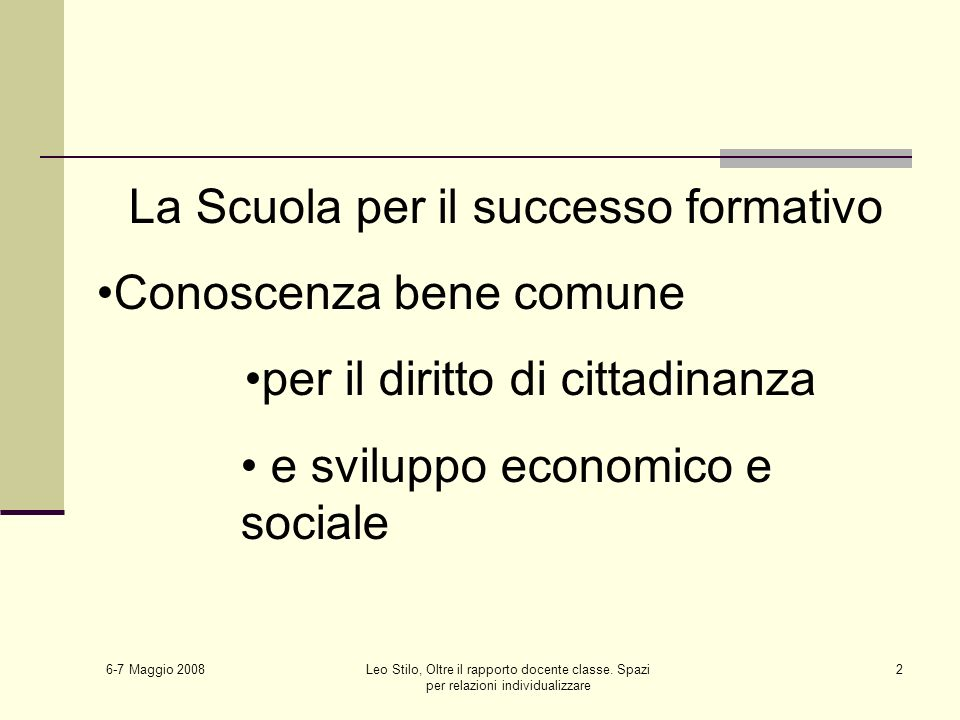 6-7 Maggio 2008 Leo Stilo, Oltre il rapporto docente classe. Spazi per relazioni individualizzare 2 La Scuola per il successo formativo Conoscenza ben