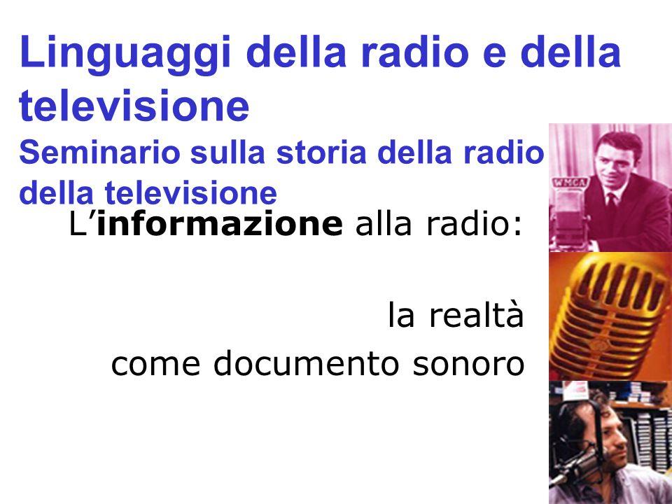 Linformazione alla radio: la realtà come documento sonoro Linguaggi della radio e della televisione Seminario sulla storia della radio e della televis
