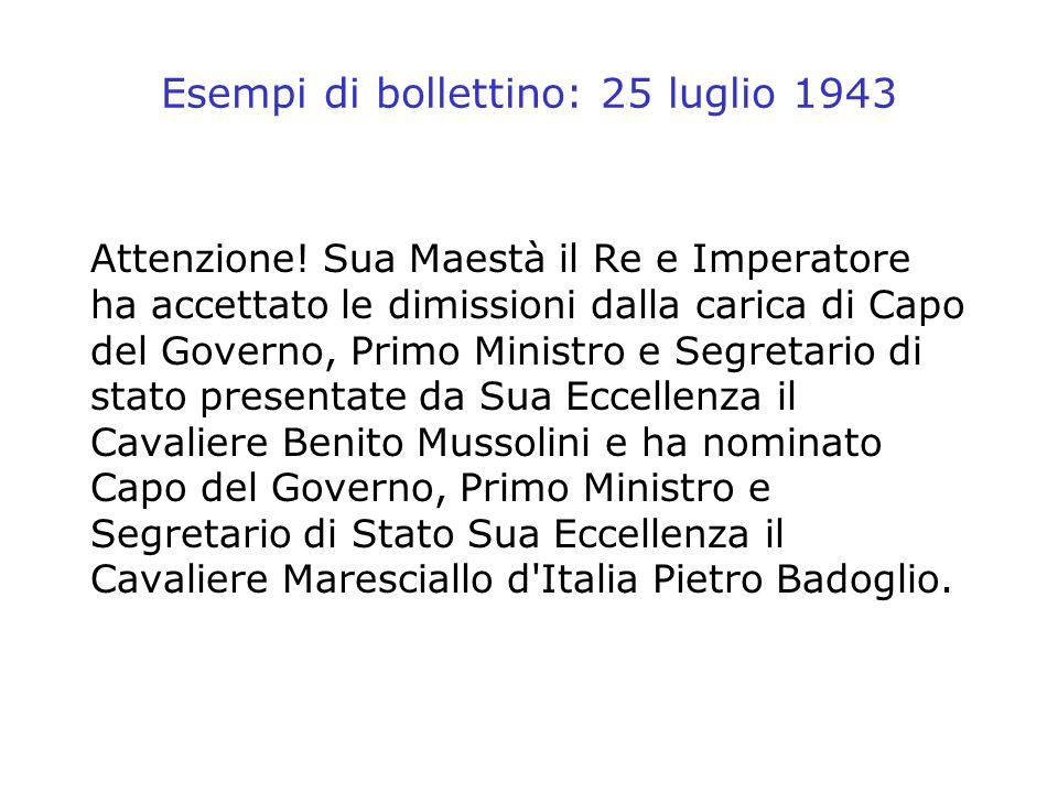 Esempi di bollettino: 25 luglio 1943 Attenzione! Sua Maestà il Re e Imperatore ha accettato le dimissioni dalla carica di Capo del Governo, Primo Mini