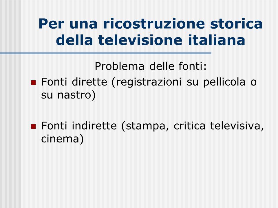 Per una ricostruzione storica della televisione italiana Problema delle fonti: Fonti dirette (registrazioni su pellicola o su nastro) Fonti indirette