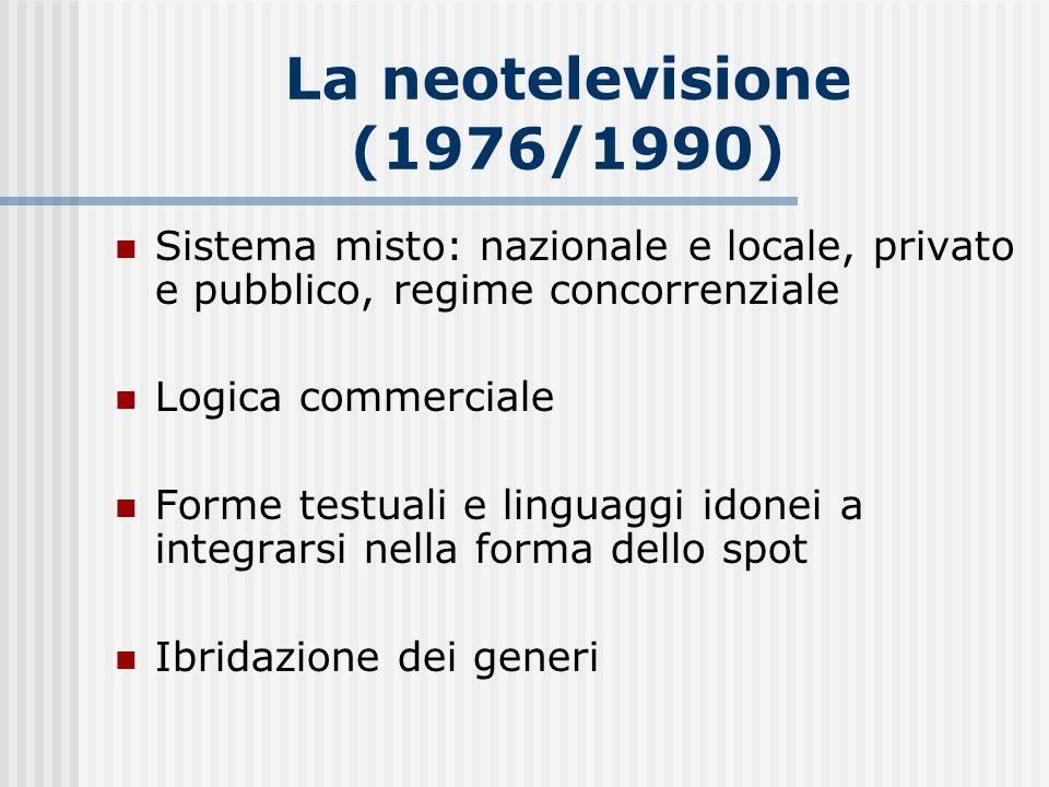 La neotelevisione (1976/1990) Sistema misto: nazionale e locale, privato e pubblico, regime concorrenziale Logica commerciale Forme testuali e linguag