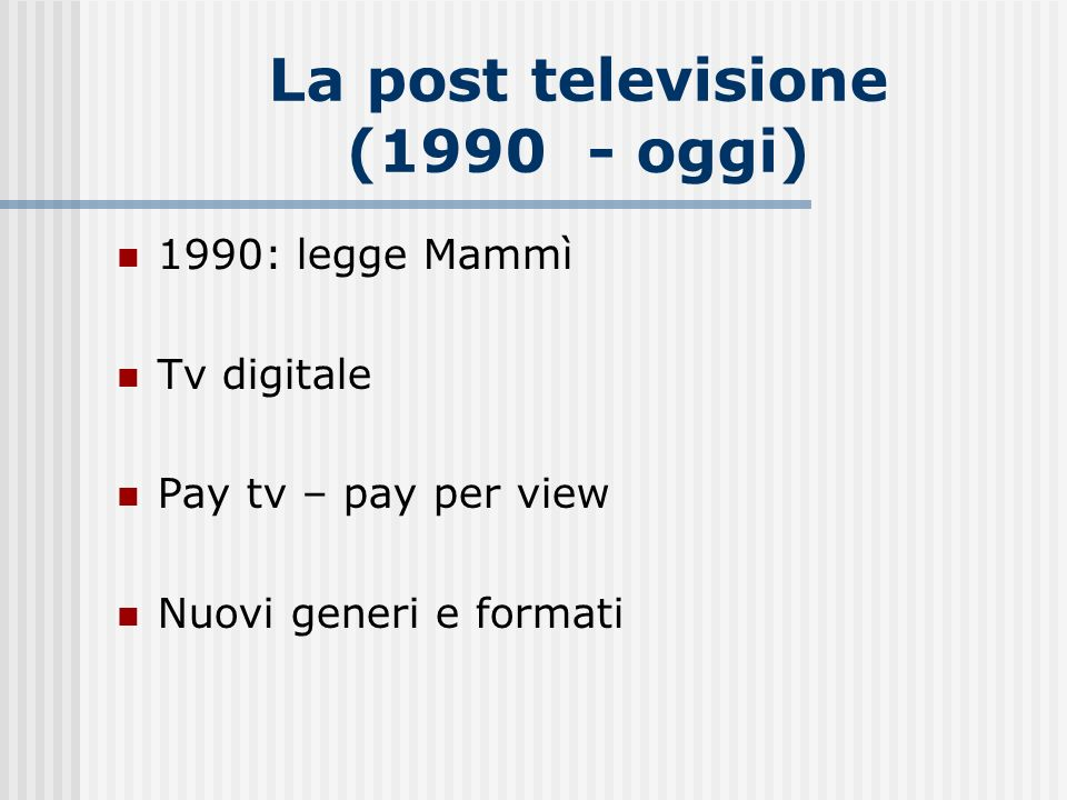 La post televisione (1990 - oggi) 1990: legge Mammì Tv digitale Pay tv – pay per view Nuovi generi e formati