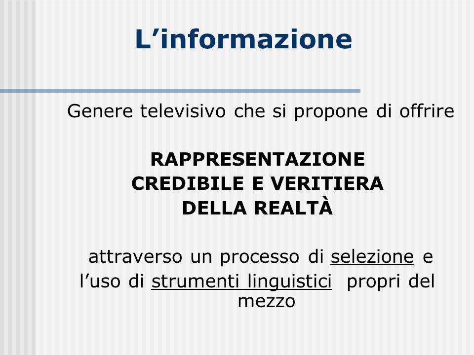 Linformazione Genere televisivo che si propone di offrire RAPPRESENTAZIONE CREDIBILE E VERITIERA DELLA REALTÀ attraverso un processo di selezione e lu