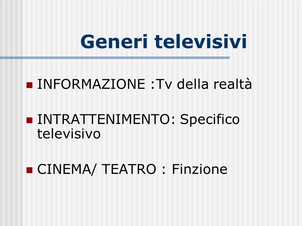 Generi televisivi INFORMAZIONE :Tv della realtà INTRATTENIMENTO: Specifico televisivo CINEMA/ TEATRO : Finzione