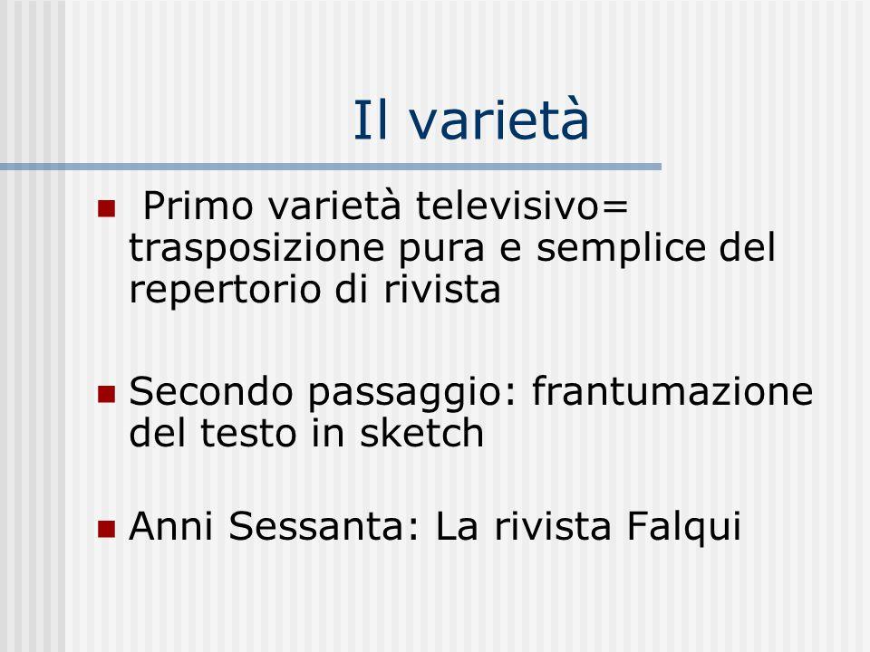 Il varietà Primo varietà televisivo= trasposizione pura e semplice del repertorio di rivista Secondo passaggio: frantumazione del testo in sketch Anni