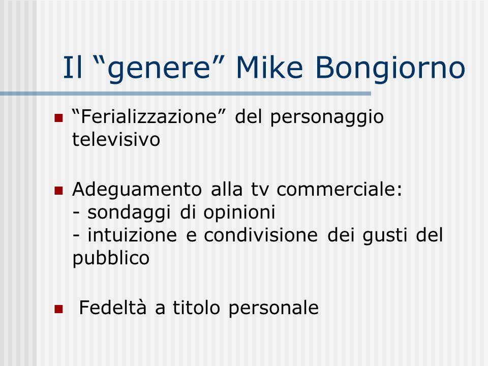 Il genere Mike Bongiorno Ferializzazione del personaggio televisivo Adeguamento alla tv commerciale: - sondaggi di opinioni - intuizione e condivision
