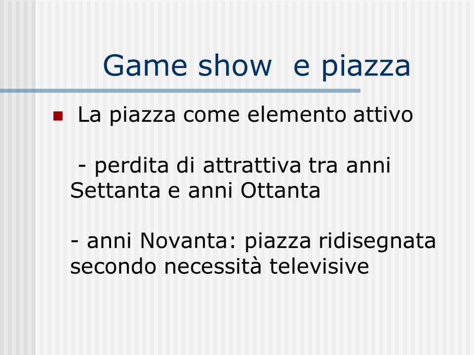 Game show e piazza La piazza come elemento attivo - perdita di attrattiva tra anni Settanta e anni Ottanta - anni Novanta: piazza ridisegnata secondo