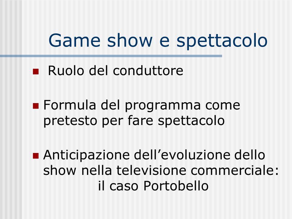Game show e spettacolo Ruolo del conduttore Formula del programma come pretesto per fare spettacolo Anticipazione dellevoluzione dello show nella tele