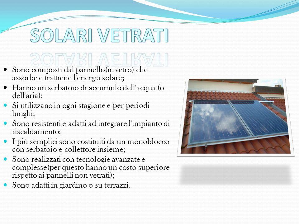 Sono composti dal pannello(in vetro) che assorbe e trattiene l'energia solare; Hanno un serbatoio di accumulo dell'acqua (o dell'aria); Si utilizzano