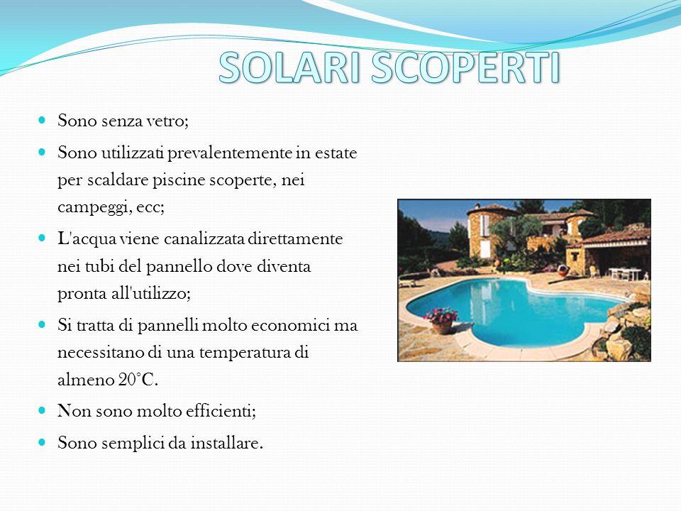 Sono senza vetro; Sono utilizzati prevalentemente in estate per scaldare piscine scoperte, nei campeggi, ecc; L'acqua viene canalizzata direttamente n