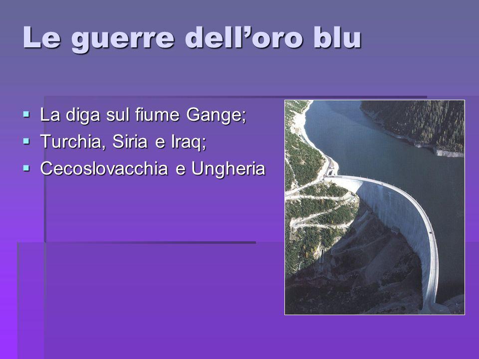 Le guerre delloro blu La diga sul fiume Gange; La diga sul fiume Gange; Turchia, Siria e Iraq; Turchia, Siria e Iraq; Cecoslovacchia e Ungheria Cecosl