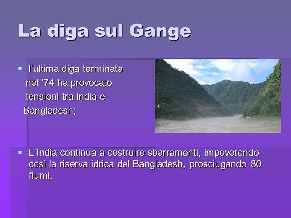 La diga sul Gange lultima diga terminata lultima diga terminata nel 74 ha provocato nel 74 ha provocato tensioni tra India e tensioni tra India e Bang