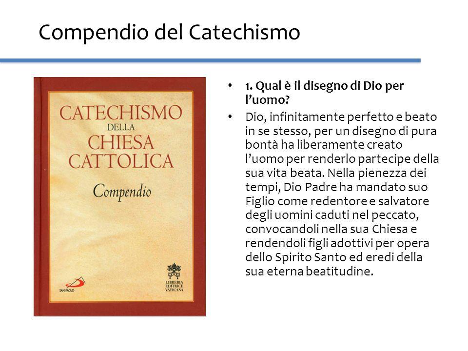 Compendio del Catechismo 1. Qual è il disegno di Dio per luomo? Dio, infinitamente perfetto e beato in se stesso, per un disegno di pura bontà ha libe