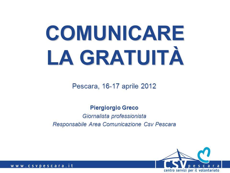 COMUNICARE LA GRATUITÀ Pescara, 16-17 aprile 2012 Piergiorgio Greco Giornalista professionista Responsabile Area Comunicazione Csv Pescara