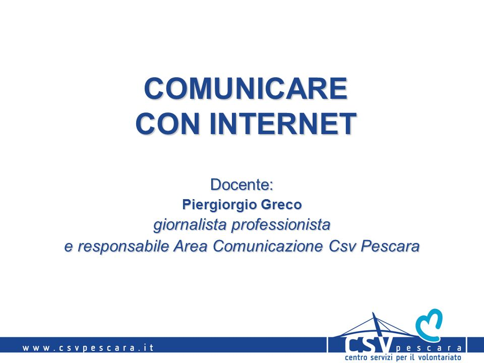 COMUNICARE CON INTERNET Docente: Piergiorgio Greco giornalista professionista e responsabile Area Comunicazione Csv Pescara