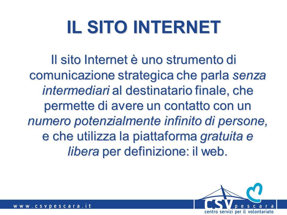 IL SITO INTERNET Il sito Internet è uno strumento di comunicazione strategica che parla senza intermediari al destinatario finale, che permette di avere un contatto con un numero potenzialmente infinito di persone, e che utilizza la piattaforma gratuita e libera per definizione: il web.