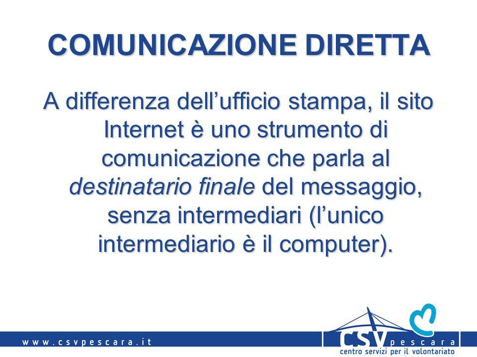 COMUNICAZIONE DIRETTA A differenza dellufficio stampa, il sito Internet è uno strumento di comunicazione che parla al destinatario finale del messaggio, senza intermediari (lunico intermediario è il computer).