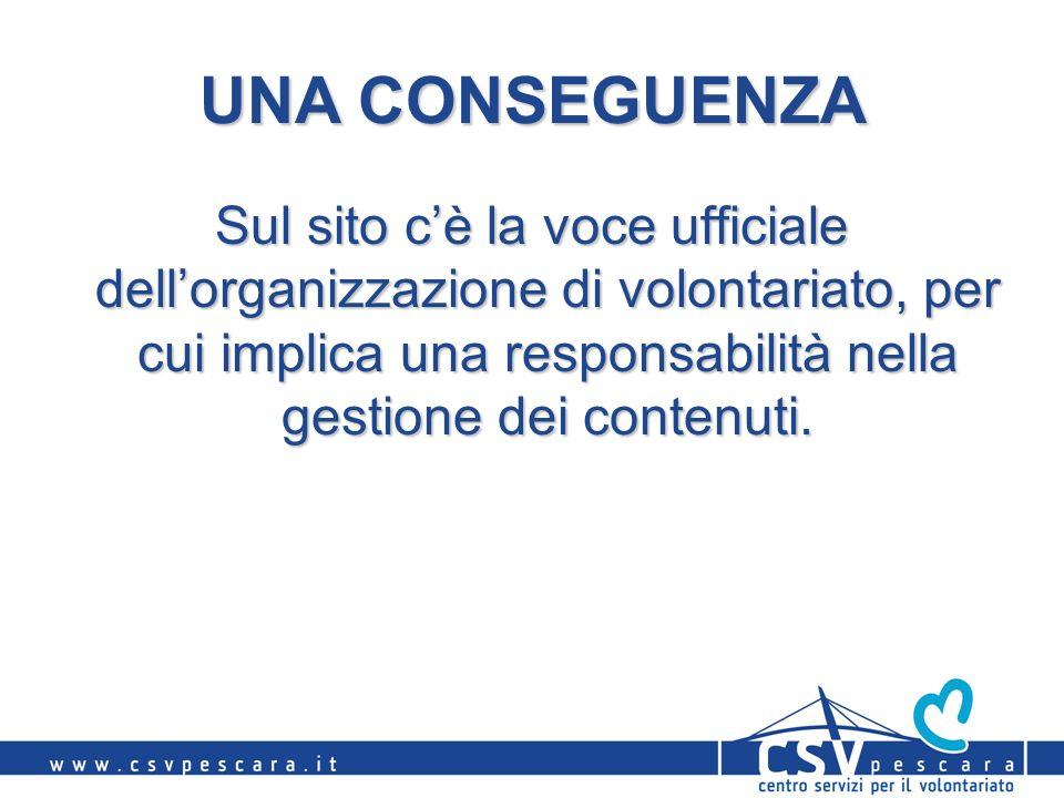 UNA CONSEGUENZA Sul sito cè la voce ufficiale dellorganizzazione di volontariato, per cui implica una responsabilità nella gestione dei contenuti.