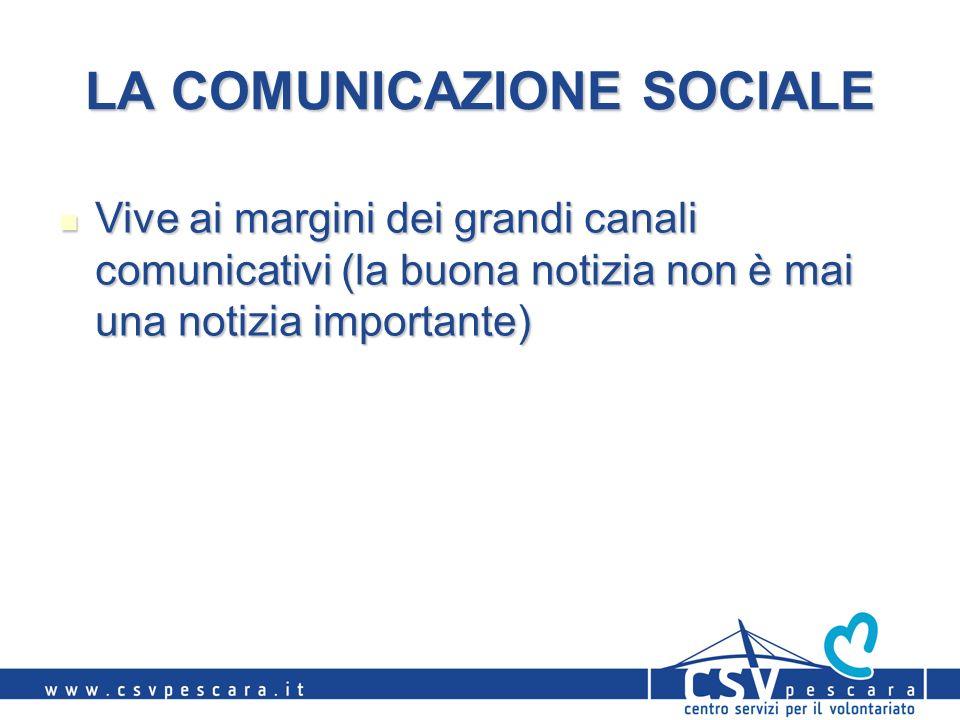 LA COMUNICAZIONE SOCIALE Vive ai margini dei grandi canali comunicativi (la buona notizia non è mai una notizia importante) Vive ai margini dei grandi canali comunicativi (la buona notizia non è mai una notizia importante)