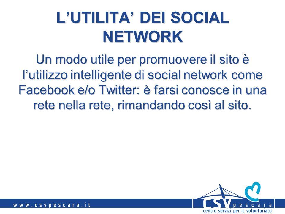 LUTILITA DEI SOCIAL NETWORK Un modo utile per promuovere il sito è lutilizzo intelligente di social network come Facebook e/o Twitter: è farsi conosce in una rete nella rete, rimandando così al sito.