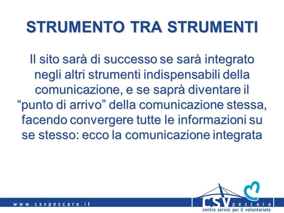 STRUMENTO TRA STRUMENTI Il sito sarà di successo se sarà integrato negli altri strumenti indispensabili della comunicazione, e se saprà diventare il punto di arrivo della comunicazione stessa, facendo convergere tutte le informazioni su se stesso: ecco la comunicazione integrata