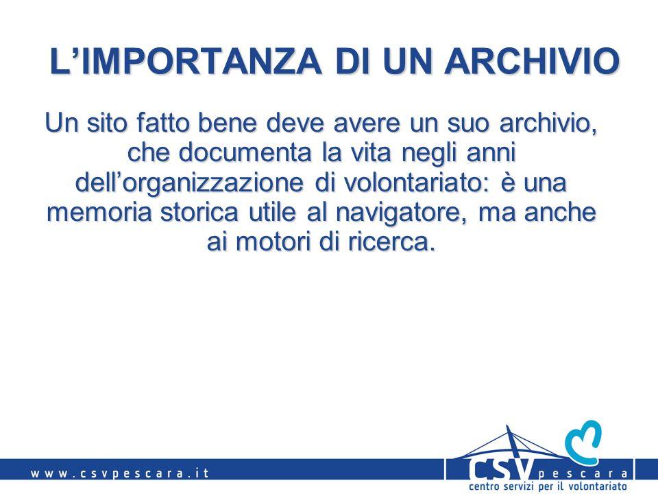 LIMPORTANZA DI UN ARCHIVIO Un sito fatto bene deve avere un suo archivio, che documenta la vita negli anni dellorganizzazione di volontariato: è una memoria storica utile al navigatore, ma anche ai motori di ricerca.