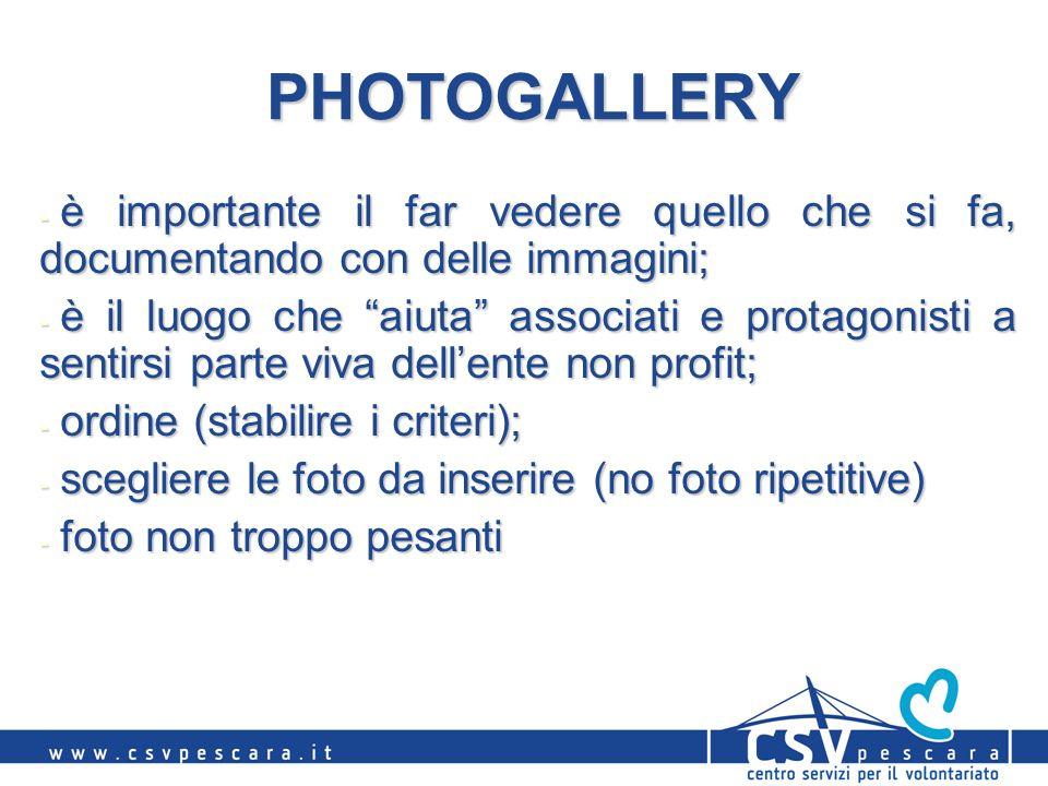 PHOTOGALLERY - è importante il far vedere quello che si fa, documentando con delle immagini; - è il luogo che aiuta associati e protagonisti a sentirsi parte viva dellente non profit; - ordine (stabilire i criteri); - scegliere le foto da inserire (no foto ripetitive) - foto non troppo pesanti