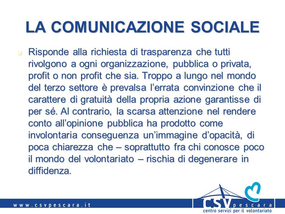 LA COMUNICAZIONE SOCIALE Risponde alla richiesta di trasparenza che tutti rivolgono a ogni organizzazione, pubblica o privata, profit o non profit che sia.
