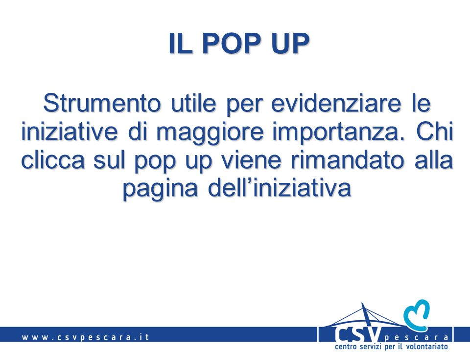 IL POP UP Strumento utile per evidenziare le iniziative di maggiore importanza. Chi clicca sul pop up viene rimandato alla pagina delliniziativa