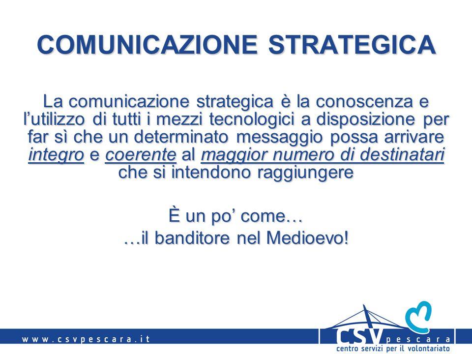 COMUNICAZIONE STRATEGICA La comunicazione strategica è la conoscenza e lutilizzo di tutti i mezzi tecnologici a disposizione per far sì che un determinato messaggio possa arrivare integro e coerente al maggior numero di destinatari che si intendono raggiungere È un po come… …il banditore nel Medioevo!