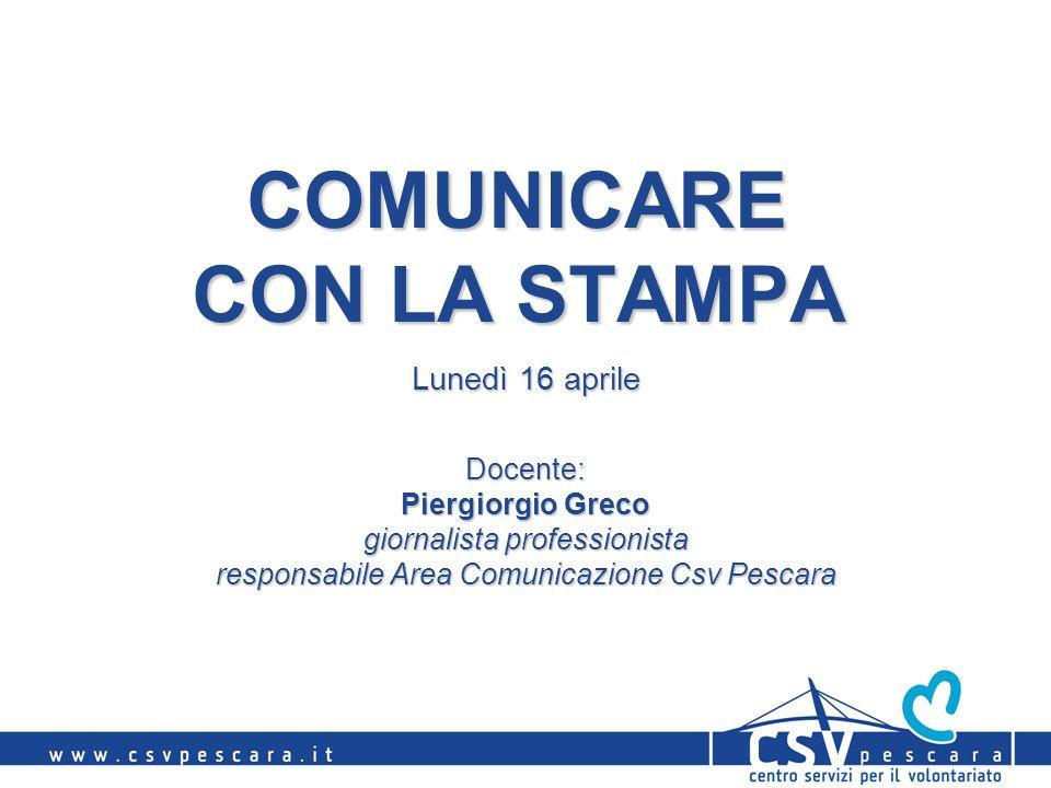 COMUNICARE CON LA STAMPA Docente: Piergiorgio Greco giornalista professionista responsabile Area Comunicazione Csv Pescara Lunedì 16 aprile