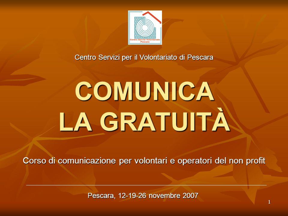 1 COMUNICA LA GRATUITÀ Corso di comunicazione per volontari e operatori del non profit Pescara, 12-19-26 novembre 2007 Centro Servizi per il Volontari