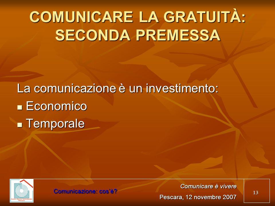 13 COMUNICARE LA GRATUITÀ: SECONDA PREMESSA La comunicazione è un investimento: Economico Economico Temporale Temporale Comunicare è vivere Pescara, 1