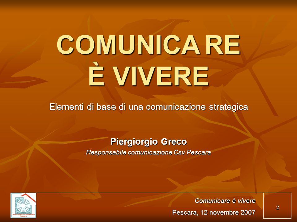 2 COMUNICARE È VIVERE Elementi di base di una comunicazione strategica Comunicare è vivere Pescara, 12 novembre 2007 Piergiorgio Greco Responsabile co