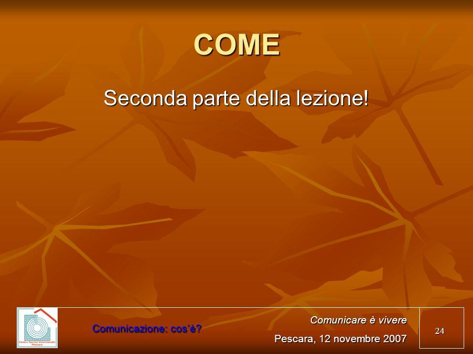 24 COME Seconda parte della lezione! Comunicare è vivere Pescara, 12 novembre 2007 Comunicazione: cosè?