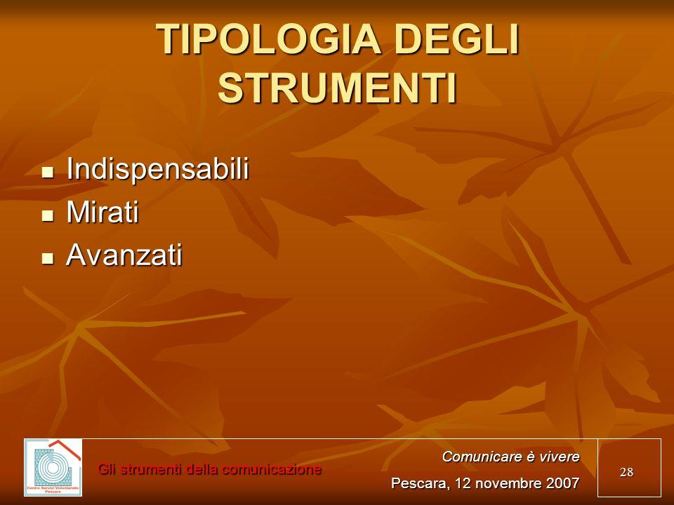 28 TIPOLOGIA DEGLI STRUMENTI Indispensabili Indispensabili Mirati Mirati Avanzati Avanzati Comunicare è vivere Pescara, 12 novembre 2007 Gli strumenti